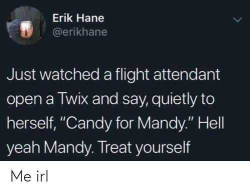 """Flight: Erik Hane  @erikhane  Just watched a flight attendant  open a Twix and say, quietly to  herself, """"Candy for Mandy."""" Hell  yeah Mandy. Treat yourself Me irl"""