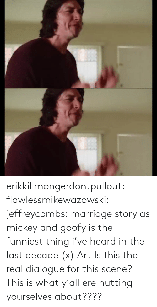 decade: erikkillmongerdontpullout:  flawlessmikewazowski:  jeffreycombs: marriage story as mickey and goofy is the funniest thing i've heard in the last decade (x)   Art    Is this the real dialogue for this scene? This is what y'all ere nutting yourselves about????