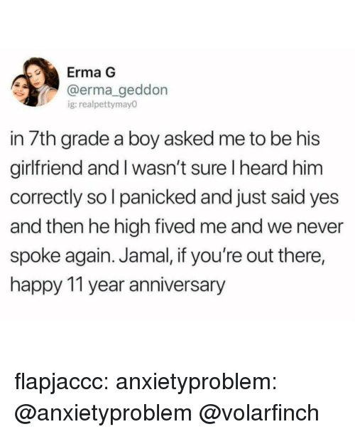 Youre Out: Erma G  @erma geddon  g:realpettymay0  in 7th grade a boy asked me to be his  girlfriend and I wasn't sure I heard him  correctly so l panicked and just said yes  and then he high fived me and we never  spoke again. Jamal, if you're out there,  happy 11 year anniversary flapjaccc:  anxietyproblem:  @anxietyproblem  @volarfinch