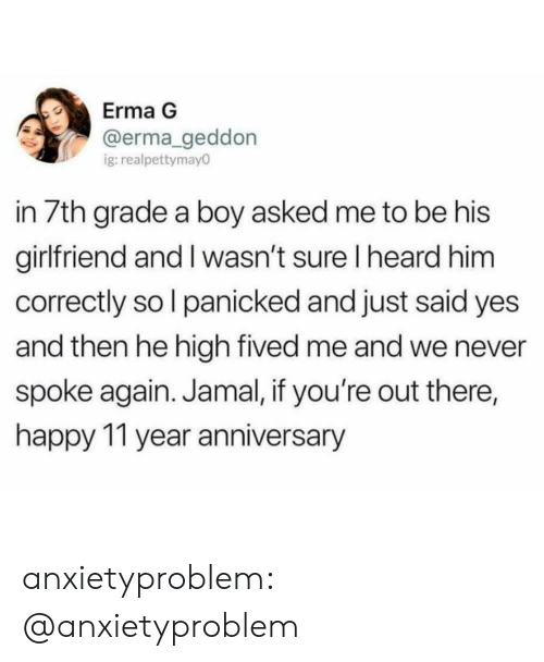 Youre Out: Erma G  @erma geddon  g:realpettymay0  in 7th grade a boy asked me to be his  girlfriend and I wasn't sure I heard him  correctly so l panicked and just said yes  and then he high fived me and we never  spoke again. Jamal, if you're out there,  happy 11 year anniversary anxietyproblem:  @anxietyproblem