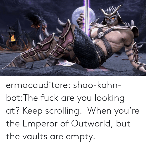 The Emperor: ermacauditore:  shao-kahn-bot:The fuck are you looking at? Keep scrolling. When you're the Emperor of Outworld, but the vaults are empty.