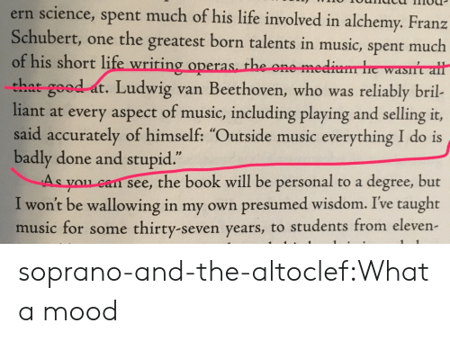 """Life, Mood, and Music: ern science, spent much of his life involved in alchemy. Franz  Schubert, one the greatest born talents in music, spent much  of his short life wriring operas th  that good at. Ludwig van Beethoven, who was reliably bril-  liant at every aspect of music, including playing and selling it,  said accurately of himself: """"Outside music everything I do is  badly done and stupid  As you can see, the book will be personal to a degree, but  I won't be wallowing in my own presumed wisdom. Ive taught  music for some thirty-seven years, to students from eleven  e one me  .1 2 soprano-and-the-altoclef:What a mood"""