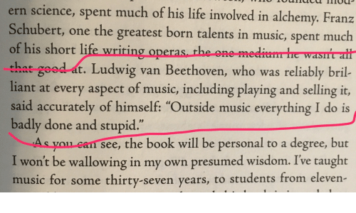 """Life, Music, and Beethoven: ern science, spent much of his life involved in alchemy. Franz  Schubert, one the greatest born talents in music, spent much  of his short life wriring operas th  that good at. Ludwig van Beethoven, who was reliably bril-  liant at every aspect of music, including playing and selling it,  said accurately of himself: """"Outside music everything I do is  badly done and stupid  As you can see, the book will be personal to a degree, but  I won't be wallowing in my own presumed wisdom. Ive taught  music for some thirty-seven years, to students from eleven  e one me  .1 2"""