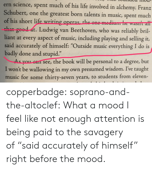 """Life, Mood, and Music: ern science, spent much of his life involved in alchemy. Franz  Schubert, one the greatest born talents in music, spent much  of his short life wriring operas th  that good at. Ludwig van Beethoven, who was reliably bril-  liant at every aspect of music, including playing and selling it,  said accurately of himself: """"Outside music everything I do is  badly done and stupid  As you can see, the book will be personal to a degree, but  I won't be wallowing in my own presumed wisdom. Ive taught  music for some thirty-seven years, to students from eleven  e one me  .1 2 copperbadge: soprano-and-the-altoclef: What a mood I feel like not enough attention is being paid to the savagery of""""said accurately of himself"""" right before the mood."""