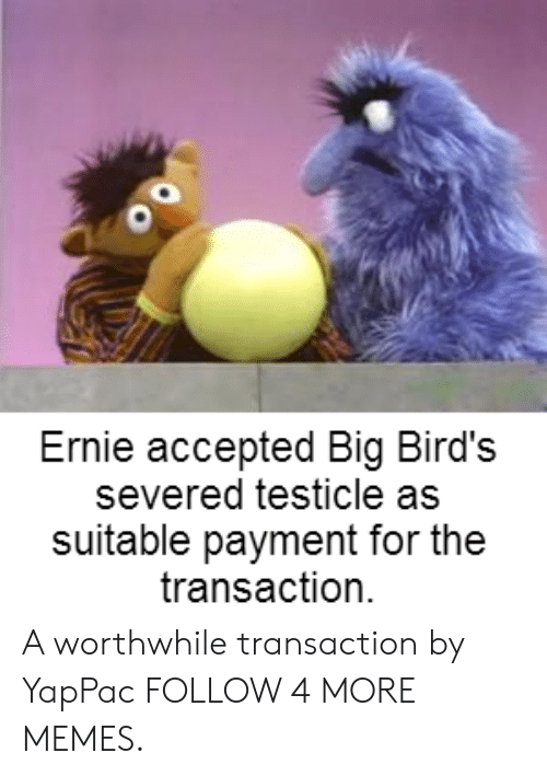 worthwhile: Ernie accepted Big Bird's  severed testicle as  suitable payment for the  transaction A worthwhile transaction by YapPac FOLLOW 4 MORE MEMES.