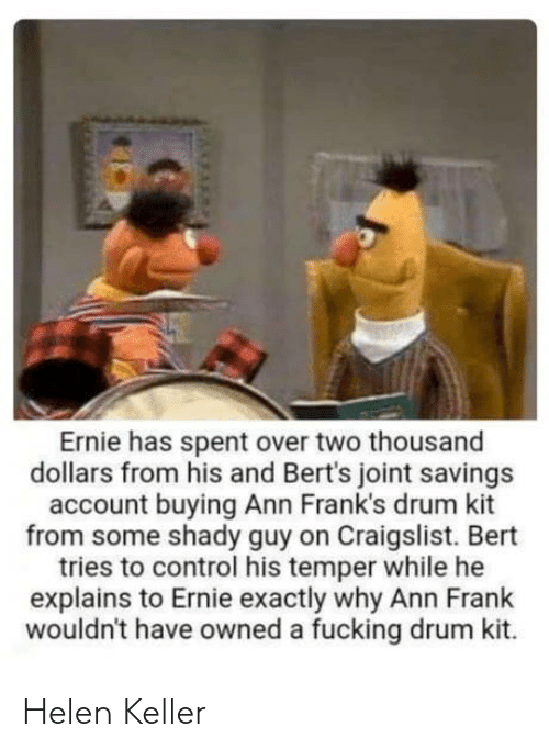 Craigslist: Ernie has spent over two thousand  dollars from his and Bert's joint savings  account buying Ann Frank's drum kit  from some shady guy on Craigslist. Bert  tries to control his temper while he  explains to Ernie exactly why Ann Frank  wouldn't have owned a fucking drum kit. Helen Keller