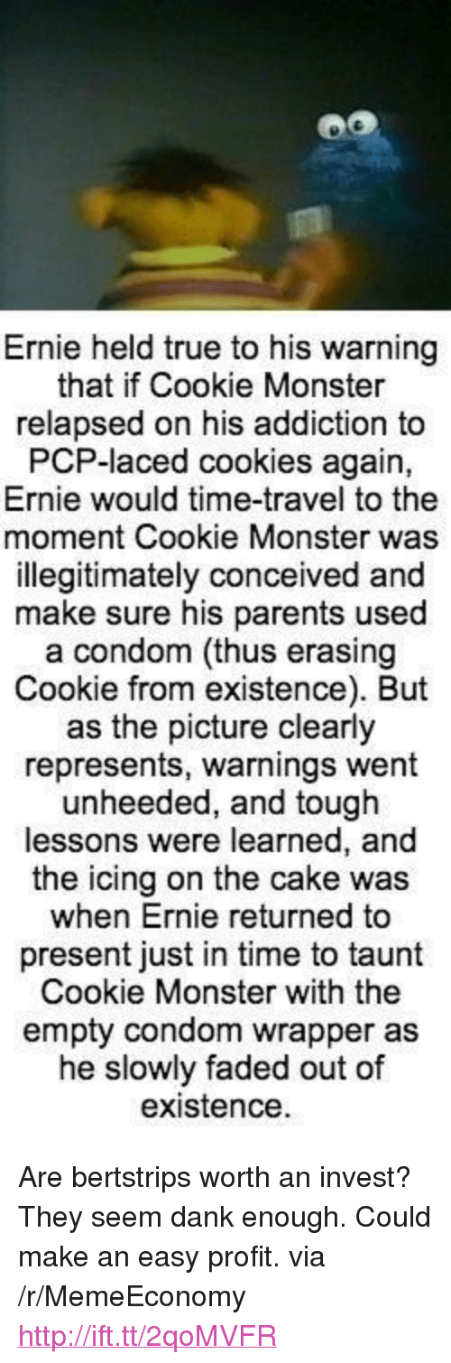 """taunt: Ernie held true to his warning  that if Cookie Monster  relapsed on his addiction to  PCP-laced cookies again,  Ernie would time-travel to the  moment Cookie Monster was  illegitimately conceived and  make sure his parents used  a condom (thus erasing  Cookie from existence). But  as the picture clearly  represents, warnings went  unheeded, and tough  lessons were learned, a  the icing on the cake was  when Ernie returned to  present just in time to taunt  Cookie Monster with the  empty condom wrapper as  he slowly faded out of  existence <p>Are bertstrips worth an invest? They seem dank enough. Could make an easy profit. via /r/MemeEconomy <a href=""""http://ift.tt/2qoMVFR"""">http://ift.tt/2qoMVFR</a></p>"""