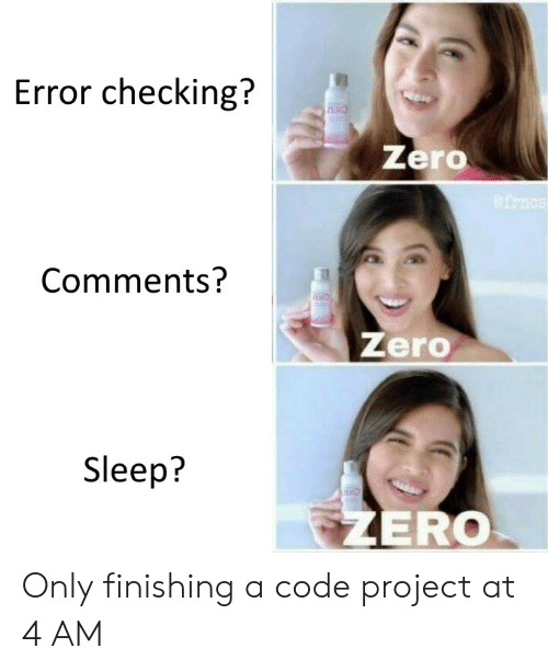 Finishing: Error checking?  PERO  Zero  Comments?  Zero  Sleep?  THO  ZERO Only finishing a code project at 4 AM