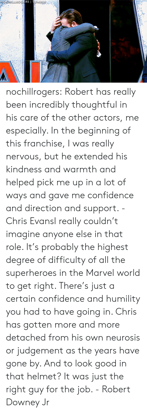 Chris Evans, Confidence, and Robert Downey Jr.: ERS nochillrogers:  Robert has really been incredibly thoughtful in his care of the other actors, me especially. In the beginning of this franchise, I was really nervous, but he extended his kindness and warmth and helped pick me up in a lot of ways and gave me confidence and direction and support. - Chris EvansI really couldn't imagine anyone else in that role. It's probably the highest degree of difficulty of all the superheroes in the Marvel world to get right. There's just a certain confidence and humility you had to have going in. Chris has gotten more and more detached from his own neurosis or judgement as the years have gone by. And to look good in that helmet? It was just the right guy for the job. - Robert Downey Jr