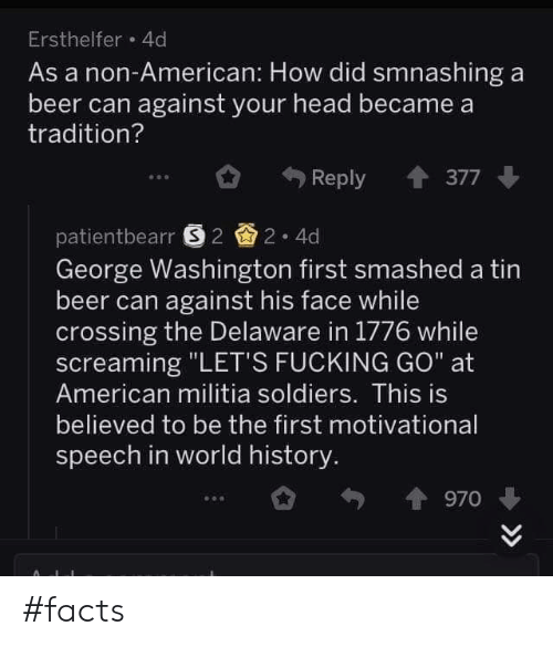 """In World: Ersthelfer 4d  As a non-American: How did smnashing a  beer can against your head became a  tradition?  Reply 377  patientbearr 22 4d  George Washington first smashed a tin  beer can against his face while  crossing the Delaware in 1776 while  screaming """"LET'S FUCKING GO"""" at  American militia soldiers. This is  believed to be the first motivational  speech in world history  970 #facts"""