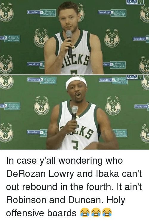 Memes, 🤖, and Map: ert  ert  Map CAL  Froedtert  Froedtert  Froedtert  MEDICAL  MI  Froedtert  dtert  Froedtert &  Froedtert  Froedtert In case y'all wondering who DeRozan Lowry and Ibaka can't out rebound in the fourth. It ain't Robinson and Duncan. Holy offensive boards 😂😂😂