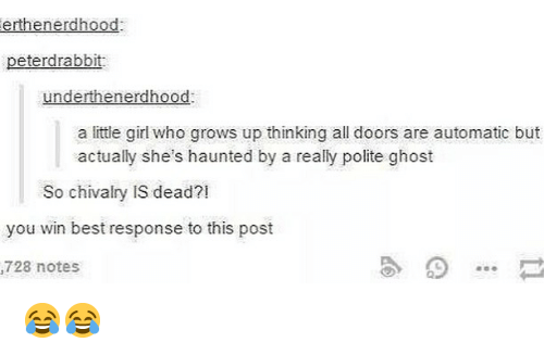 Best Response: erthenerdhood  peterdrabbit  underthenerdhood  a little girl who grows up thinking all doors are automatic but  actually she's haunted by a really polite ghost  So chivalry IS dead?!  you win best response to this post  728 notes 😂😂