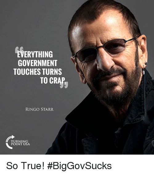 Crapping: ERYTHING  GOVERNMENT  TOUCHES TURNS  TO CRAp  RINGO STARR  TURNING  POINT USA So True! #BigGovSucks