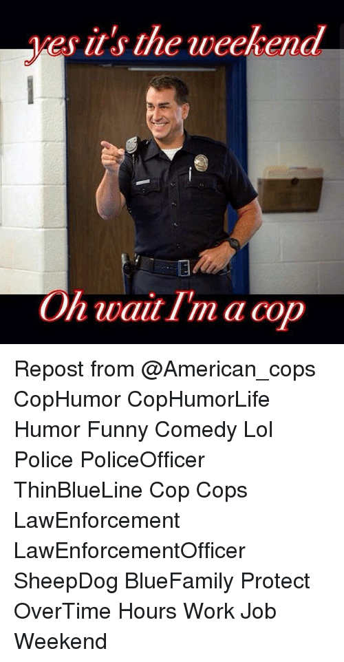 its the weekend: es it's the weekend  On wait I'm a cop Repost from @American_cops CopHumor CopHumorLife Humor Funny Comedy Lol Police PoliceOfficer ThinBlueLine Cop Cops LawEnforcement LawEnforcementOfficer SheepDog BlueFamily Protect OverTime Hours Work Job Weekend