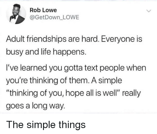 "rob lowe: es  Rob Lowe  @GetDown LOWE  Adult friendships are hard. Everyone is  busy and life happens.  I've learned you gotta text people when  you're thinking of them. A simple  ""thinking of you, hope all is well"" really  goes a long way. The simple things"
