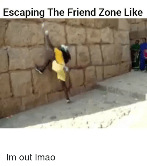 Friend Zoning: Escaping The Friend Zone Like Im out lmao