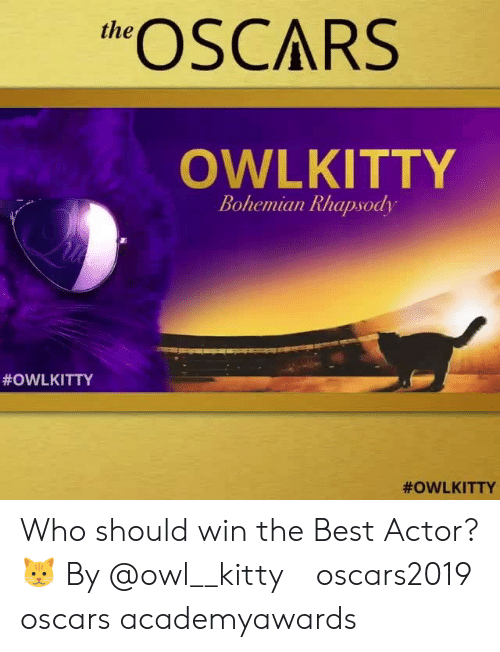 Oscars: eSCARS  the  OWLKITTY  Bohemian Rhapsody  Who should win the Best Actor? 🐱 By @owl__kitty⠀ oscars2019 oscars academyawards