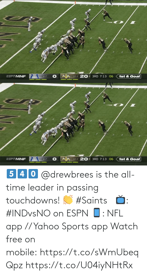 ESPN: ESFTMNF 7  10-3 20 3RD 7:13 06  6-7  1st & Goal   20 3RD 7:13 | 06  ESPTMNF  6-7  1st & Goal  10-3 5️⃣4️⃣0️⃣  @drewbrees is the all-time leader in passing touchdowns! 👏 #Saints   📺: #INDvsNO on ESPN 📱: NFL app // Yahoo Sports app Watch free on mobile: https://t.co/sWmUbeqQpz https://t.co/U04iyNHtRx