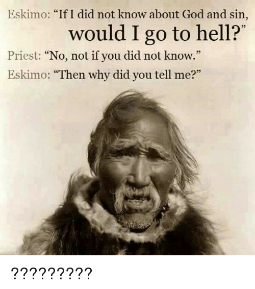 """Funny, God, and Hell: Eskimo: """"If I did not know about God and sin,  would I go to hell?'  35  Priest: """"No, not if you did not know.""""  Eskimo: """"Then why did you tell me?""""  05 ?????????"""
