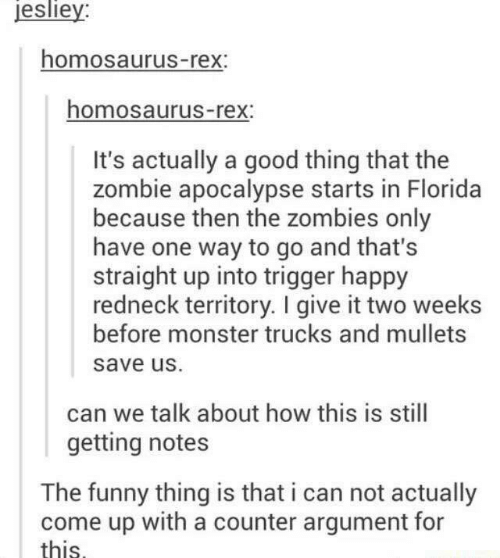 Dank, Funny, and Monster: esliey:  homosaurus-rex  homosaurus-rex:  It's actually a good thing that the  zombie apocalypse starts in Florida  because then the zombies only  have one way to go and that's  straight up into trigger happy  redneck territory. I give it two weeks  before monster trucks and mullets  save uS.  can we talk about how this is still  getting notes  The funny thing is that i can not actually  come up with a counter argument for  this