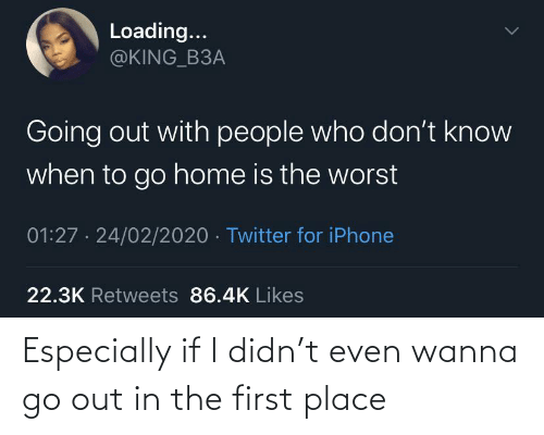 If I: Especially if I didn't even wanna go out in the first place