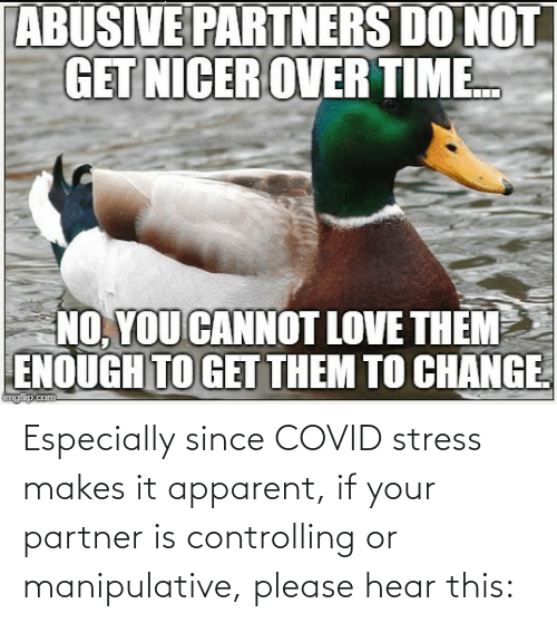 Partner: Especially since COVID stress makes it apparent, if your partner is controlling or manipulative, please hear this: