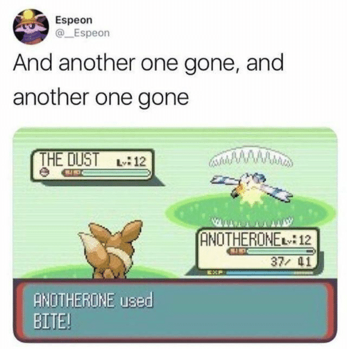 Another one: Espeon  @Espeon  And another one gone, and  another one gone  THE DUST L12  ANOTHERONE 12  37/ 41  ANOTHERONE used  BITE!