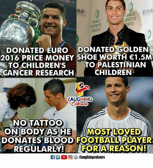 Children, Football, and Money: ESPIRITO  SANTO  DONATED EURO DONATED GOLDEN  2016 PRICE MONEY SHOE WORTH 1.5M  TO PALESTINIAN  CHILDREN  TO.cHILDREN'S  CANCER RESEARCH  LAUGHING  NO TATTOO  ON BODY AS HE MOST LOVED  DONATES BLOOD FOOTBALL PLAYER  -REGULARLY!  FOR A REASON!  flaughingcolours