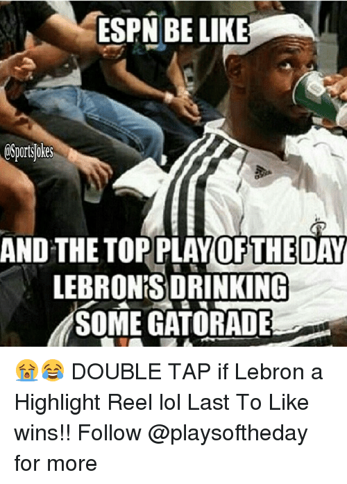 Be Like, Drinking, and Gatorade: ESPN BE LIKE  AND THE TOP PLAY OFTHE DAY  LEBRONS DRINKING  SOME GATORADE 😭😂 DOUBLE TAP if Lebron a Highlight Reel lol Last To Like wins!! Follow @playsoftheday for more