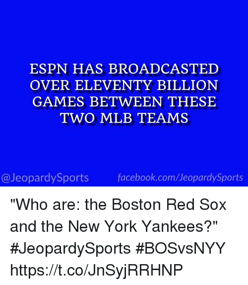 """Espns: ESPN HAS BROADCASTED  OVER ELEVENTY BILLION  GAMES BETWEEN THESE  TWO MLB TEAMS  @JeopardySports facebook.com/JeopardySports """"Who are: the Boston Red Sox and the New York Yankees?"""" #JeopardySports #BOSvsNYY https://t.co/JnSyjRRHNP"""