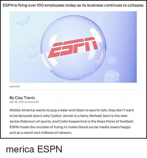 America, Anaconda, and Beer: ESPN is firing over 100 employees today as its business continues to collapse.  radvanyifx  By Clay Travis  Apr 26, 2017 at 9:44a ET  Middle America wants to pop a beer and listen to sports talk, they don't want  to be lectured about why Caitlyn Jenner is a hero, Michael Sam is the new  Jackie Robinson of sports, and Colin Kaepernick is the Rosa Parks of football.  ESPN made the mistake of trying to make liberal social media losers happy  and as a result lost millions of viewers. merica ESPN