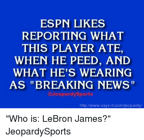 """Espn, Jeopardy, and LeBron James: ESPN LIKES  REPORTING WHAT  THIS PLAYER ATE  WHEN HE PEED, AND  WHAT HE'S WEARING  AS """"BREAKING NEWS""""  @Jeopardy Sports  http:/Nwww.says it.com/jeopardy """"Who is: LeBron James?"""" JeopardySports"""