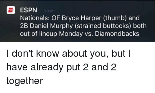 Espn, Memes, and Bryce Harper: ESPN  Nationals: OF Bryce Harper (thumb) and  2B Daniel Murphy (strained buttocks) both  out of lineup Monday vs. Diamondbacks I don't know about you, but I have already put 2 and 2 together
