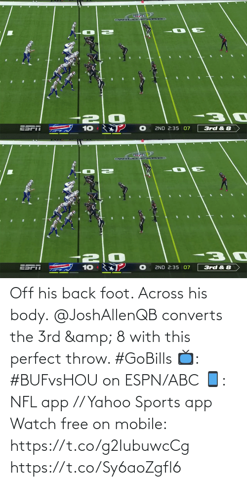 ESPN: ESPT  ZND 2:35 | 07  10  3rd & 8   ESPN  10  2ND 2:35 | 07  3rd & 8 Off his back foot. Across his body.  @JoshAllenQB converts the 3rd & 8 with this perfect throw. #GoBills  📺: #BUFvsHOU on ESPN/ABC 📱: NFL app // Yahoo Sports app Watch free on mobile: https://t.co/g2IubuwcCg https://t.co/Sy6aoZgfl6