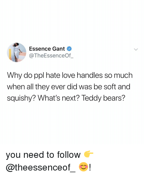Love, Bears, and Relatable: Essence Gant  @TheEssenceOf_  Why do ppl hate love handles so much  when all they ever did was be soft and  squishy? What's next? Teddy bears? you need to follow 👉 @theessenceof_ 😊!