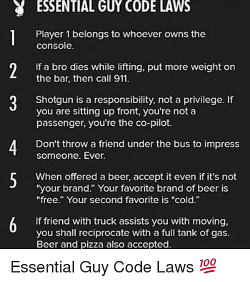 "under the bus: ESSENTIAL GUY CODE LAWS  Player 1 belongs to whoever owns the  console.  If a bro dies while lifting, put more weight on  the bar, then call 911.  Shotgun is a responsibility, not a privilege. If  you are sitting up front, you're not a  passenger, you're the co-pilot.  Don't throw a friend under the bus to impress  someone. Ever.  When offered a beer, accept it even if it's not  ""your brand."" Your favorite brand of beer is  ""free."" Your second favorite is ""cold.""  6 If friend with truck assists you with moving,  you shall reciprocate with a full tank of gas.  Beer and pizza also accepted. Essential Guy Code Laws 💯"