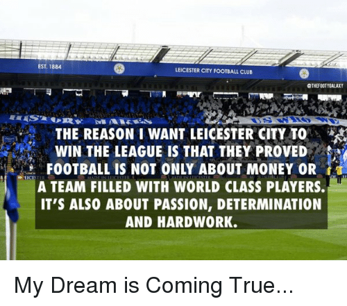 Memes, The League, and Leicester City: EST 1884  LEICESTER CITY FOOTBALL CLUB  GTHEFOOTYGALAXY  THE REASON I WANT LEICESTER CITY TO  WIN THE LEAGUE IS THAT THEY PROVED  FOOTBALL IS NOT ONLY ABOUT MONEY OR  REIC  A TEAM FILLED WITH WORLD CLASS PLAYERS.  IT'S ALSO ABOUT PASSION, DETERMINATION  AND HARDWORK. My Dream is Coming True...