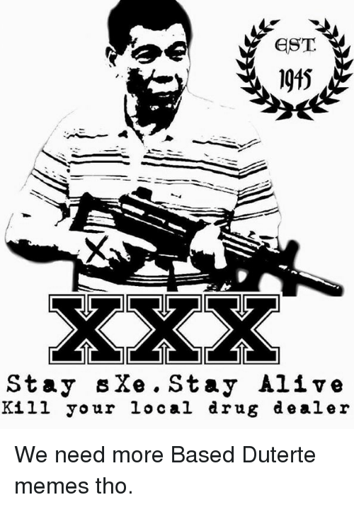 Duterte: EST  1915  Stay s Xe Stay Ali v e  Kill your local drug dealer We need more Based Duterte memes tho.