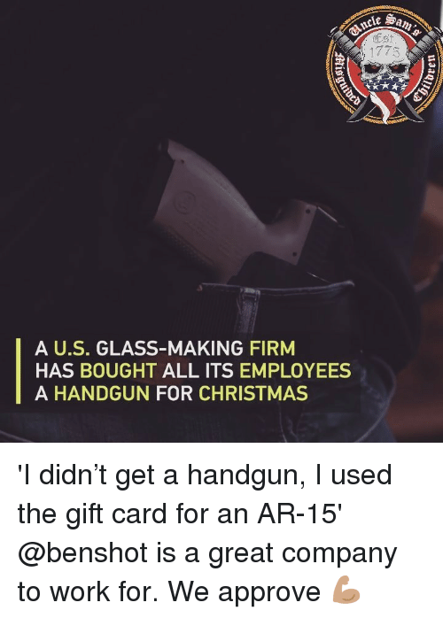 Christmas, Memes, and Work: Est  A U.S. GLASS-MAKING FIRM  HAS BOUGHT ALL ITS EMPLOYEES  A HANDGUN FOR CHRISTMAS 'I didn't get a handgun, I used the gift card for an AR-15' @benshot is a great company to work for. We approve 💪🏽