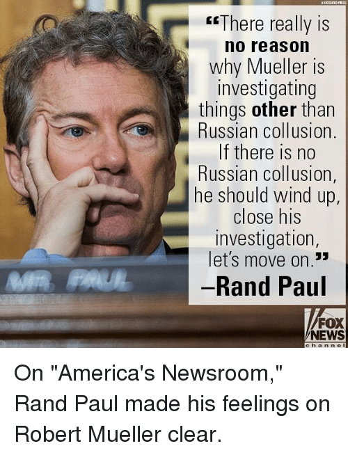 """Memes, News, and Rand Paul: esThere really is  no reason  why Mueller is  investigating  things other than  Russian collusion.  If there is no  Russian collusion,  he should wind up  close his  investigation  let's move on.""""  Rand Paul  CE  13  FOX  NEWS  c h anne On """"America's Newsroom,"""" Rand Paul made his feelings on Robert Mueller clear."""
