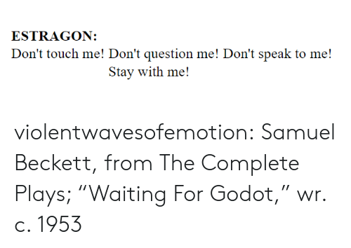 "dont touch: ESTRAGON:  Don't touch me! Don't question me! Don't speak to me!  Stay with me! violentwavesofemotion:    Samuel Beckett, from The Complete Plays; ""Waiting For Godot,"" wr. c. 1953"