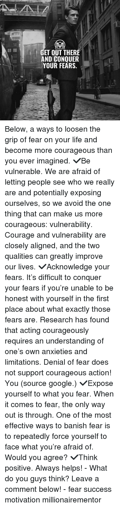 Google, Life, and Memes: ET OUT THERE  AND CONQUER  YOUR FEARS. Below, a ways to loosen the grip of fear on your life and become more courageous than you ever imagined. ✔️Be vulnerable. We are afraid of letting people see who we really are and potentially exposing ourselves, so we avoid the one thing that can make us more courageous: vulnerability. Courage and vulnerability are closely aligned, and the two qualities can greatly improve our lives. ✔️Acknowledge your fears. It's difficult to conquer your fears if you're unable to be honest with yourself in the first place about what exactly those fears are. Research has found that acting courageously requires an understanding of one's own anxieties and limitations. Denial of fear does not support courageous action! You (source google.) ✔️Expose yourself to what you fear. When it comes to fear, the only way out is through. One of the most effective ways to banish fear is to repeatedly force yourself to face what you're afraid of. Would you agree? ✔️Think positive. Always helps! - What do you guys think? Leave a comment below! - fear success motivation millionairementor