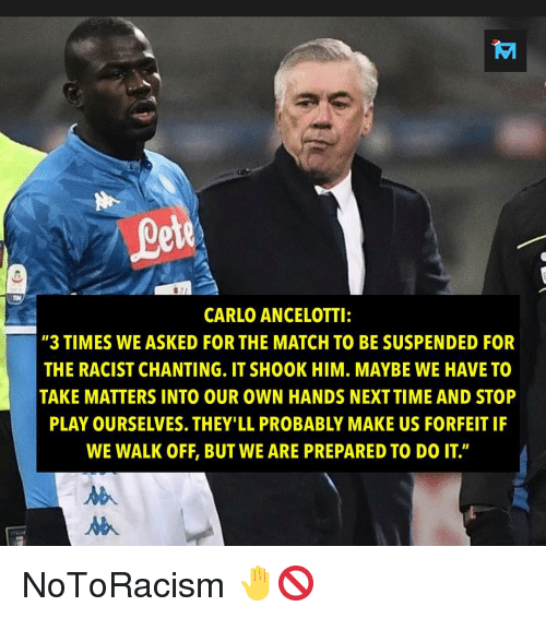 """carlo ancelotti: ete  CARLO ANCELOTTI:  """"3 TIMES WE ASKED FOR THE MATCH TO BE SUSPENDED FOR  THE RACIST CHANTING. IT SHOOK HIM. MAYBE WE HAVE TO  TAKE MATTERS INTO OUR OWN HANDS NEXTTIME AND STOP  PLAY OURSELVES. THEY'LL PROBABLY MAKE US FORFEIT IF  WE WALK OFF, BUT WE ARE PREPARED TO DO IT"""" NoToRacism 🤚🚫"""