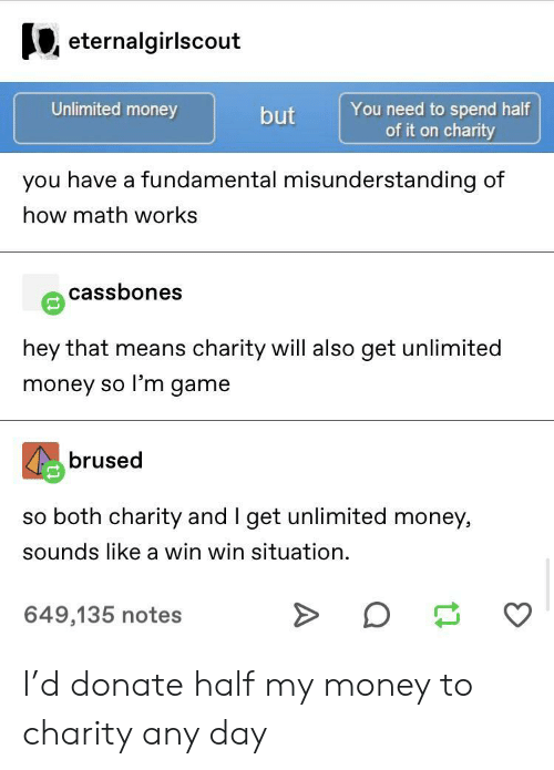 charity: eternalgirlscout  Unlimited money  You need to spend half  of it on charity  but  you have a fundamental misunderstanding of  how math works  cassbones  hey that means charity will also get unlimited  money so l'm game  brused  so both charity and I get unlimited money,  sounds like a win win situation  649,135 notes I'd donate half my money to charity any day