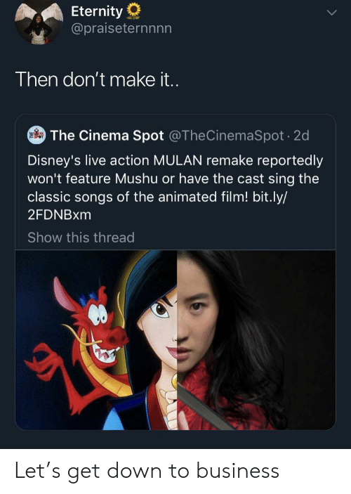 Mulan, Business, and Live: Eternity  @praiseternnnn  Then don't make i..  The Cinema Spot @TheCinemaSpot 2d  Disney's live action MULAN remake reportedly  won't feature Mushu or have the cast sing the  classic songs of the animated film! bit.ly/  2FDNBXM  Show this thread Let's get down to business