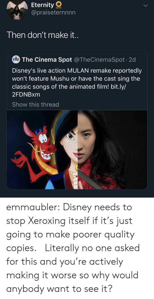 Disney, Mulan, and Tumblr: Eternity  @praiseternnnn  Then don't make i..  The Cinema Spot @TheCinemaSpot 2d  Disney's live action MULAN remake reportedly  won't feature Mushu or have the cast sing the  classic songs of the animated film! bit.ly/  2FDNBXM  Show this thread emmaubler:  Disney needs to stop Xeroxing itself if it's just going to make poorer quality copies.    Literally no one asked for this and you're actively making it worse so why would anybody want to see it?