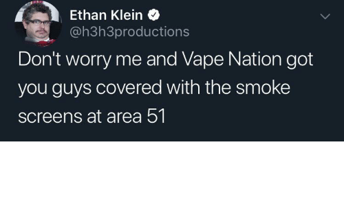 Vape: Ethan Klein  @h3h3productions  Don't worry me and Vape Nation got  you guys covered with the smoke  screens at area 51.