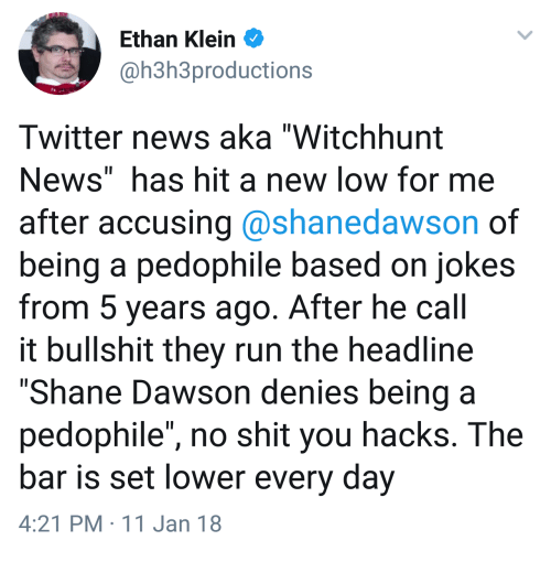 "News, Run, and Shit: Ethan Klein  @h3h3productions  Twitter news aka ""Witchhunt  News"" has hit a new low for me  after accusing @shanedawson of  being a pedophile based on jokes  from 5 years ago. After he call  it bullshit they run the headline  ""Shane Dawson denies being a  pedophile"", no shit you hacks. The  bar is set lower every day  4:21 PM 11 Jan 18"