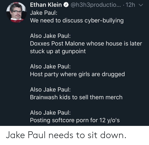 Girls, Party, and Post Malone: Ethan Klein Q @h3h3productio... . 12h  Jake Paul:  We need to discuss cyber-bullying  Also Jake Paul:  Doxxes Post Malone whose house is later  stuck up at gunpoint  Also Jake Paul:  Host party where girls are drugged  Also Jake Paul:  Brainwash kids to sell them merch  Also Jake Paul:  Posting softcore porn for 12 y/o's Jake Paul needs to sit down.