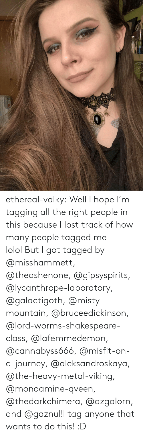 Tagging: ethereal-valky:  Well I hope I'm tagging all the right people in this because I lost track of how many people tagged me lolol But I got tagged by @misshammett, @theashenone, @gipsyspirits, @lycanthrope-laboratory, @galactigoth, @misty–mountain, @bruceedickinson, @lord-worms-shakespeare-class, @lafemmedemon, @cannabyss666, @misfit-on-a-journey, @aleksandroskaya, @the-heavy-metal-viking, @monoamine-qveen, @thedarkchimera, @azgalorn, and @gaznul!I tag anyone that wants to do this! :D